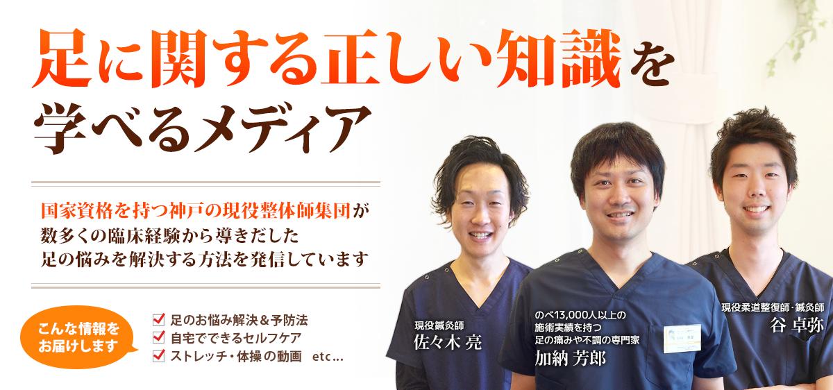 足に関する正しい知識を学べるメディア 国家資格をもつ神戸の現役整体師集団が数多くの臨床経験から導き出した足の悩みを解決する方法を発信しています